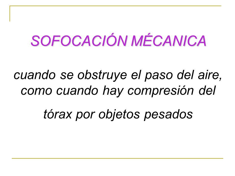 SOFOCACIÓN MÉCANICA cuando se obstruye el paso del aire, como cuando hay compresión del tórax por objetos pesados.