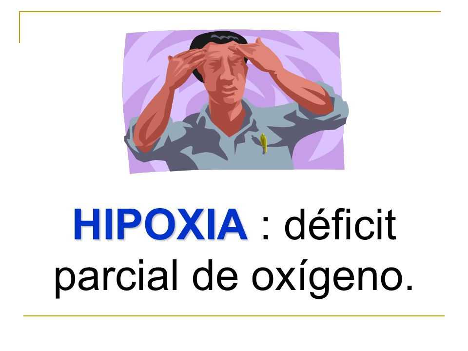 HIPOXIA : déficit parcial de oxígeno.