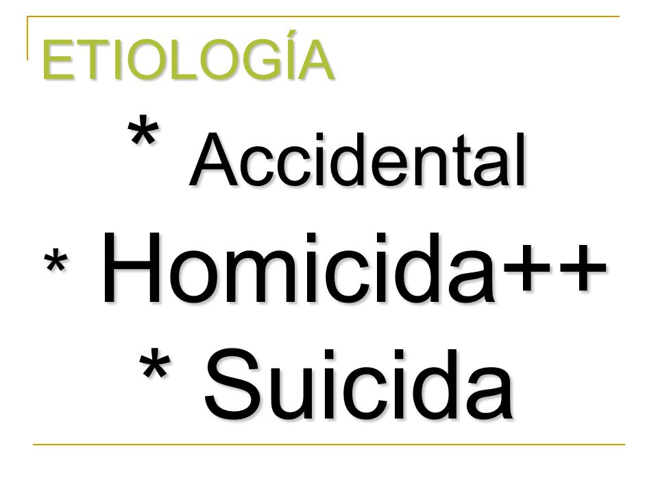 ETIOLOGÍA * Accidental * Homicida++ * Suicida