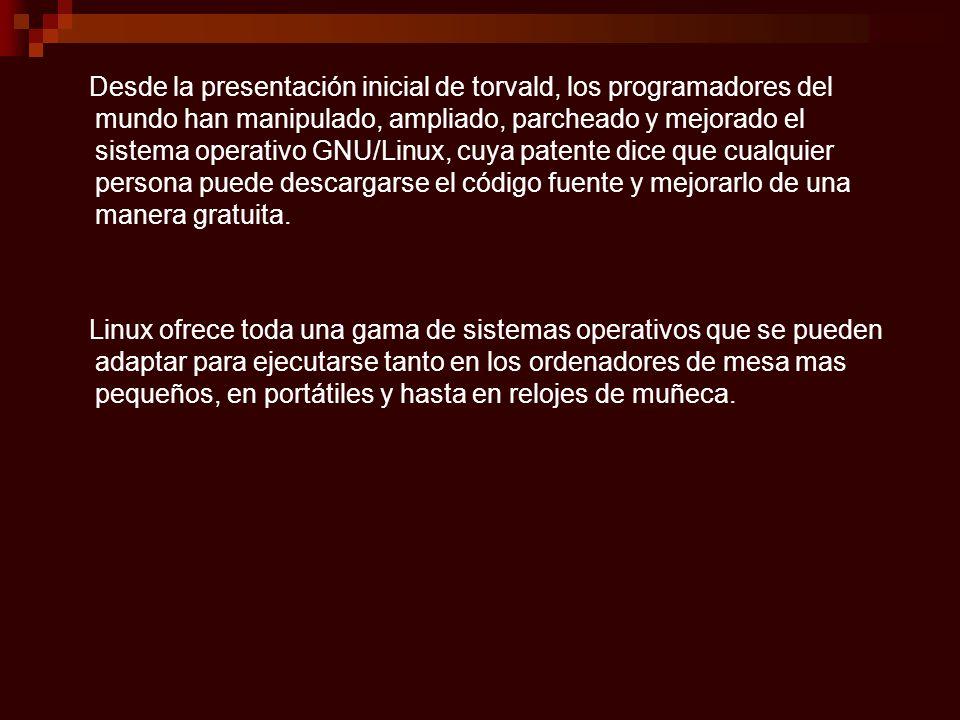 Desde la presentación inicial de torvald, los programadores del mundo han manipulado, ampliado, parcheado y mejorado el sistema operativo GNU/Linux, cuya patente dice que cualquier persona puede descargarse el código fuente y mejorarlo de una manera gratuita.