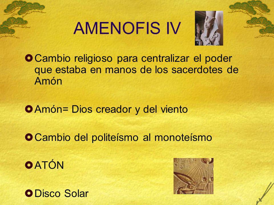 AMENOFIS IV Cambio religioso para centralizar el poder que estaba en manos de los sacerdotes de Amón.