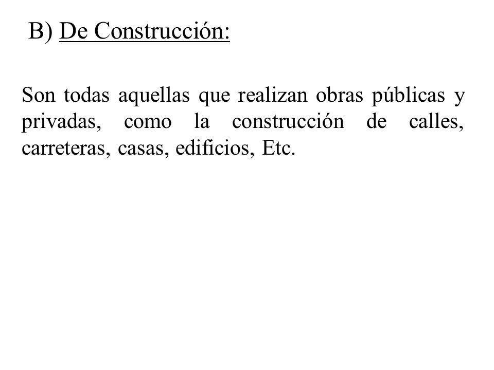 B) De Construcción: Son todas aquellas que realizan obras públicas y privadas, como la construcción de calles, carreteras, casas, edificios, Etc.