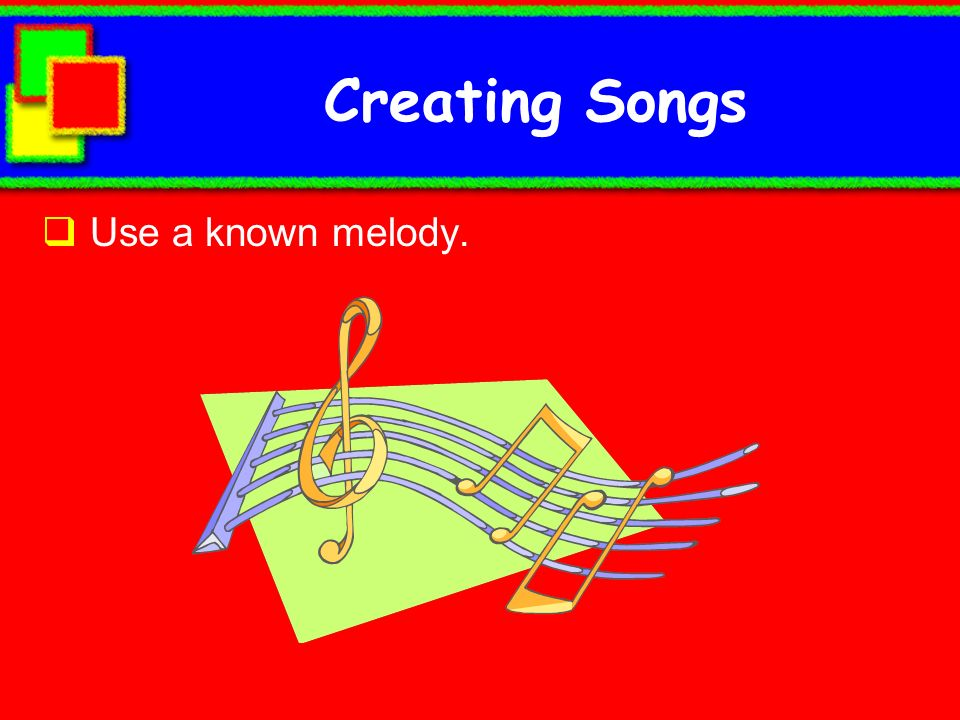 Creating Songs Use a known melody.