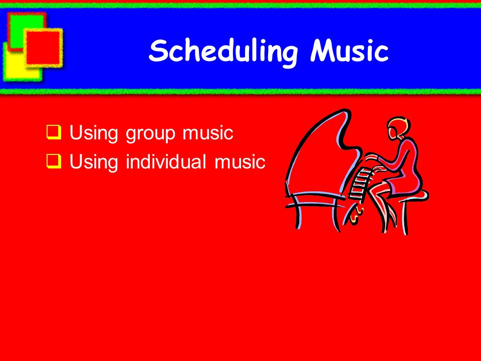 Scheduling Music Using group music Using individual music