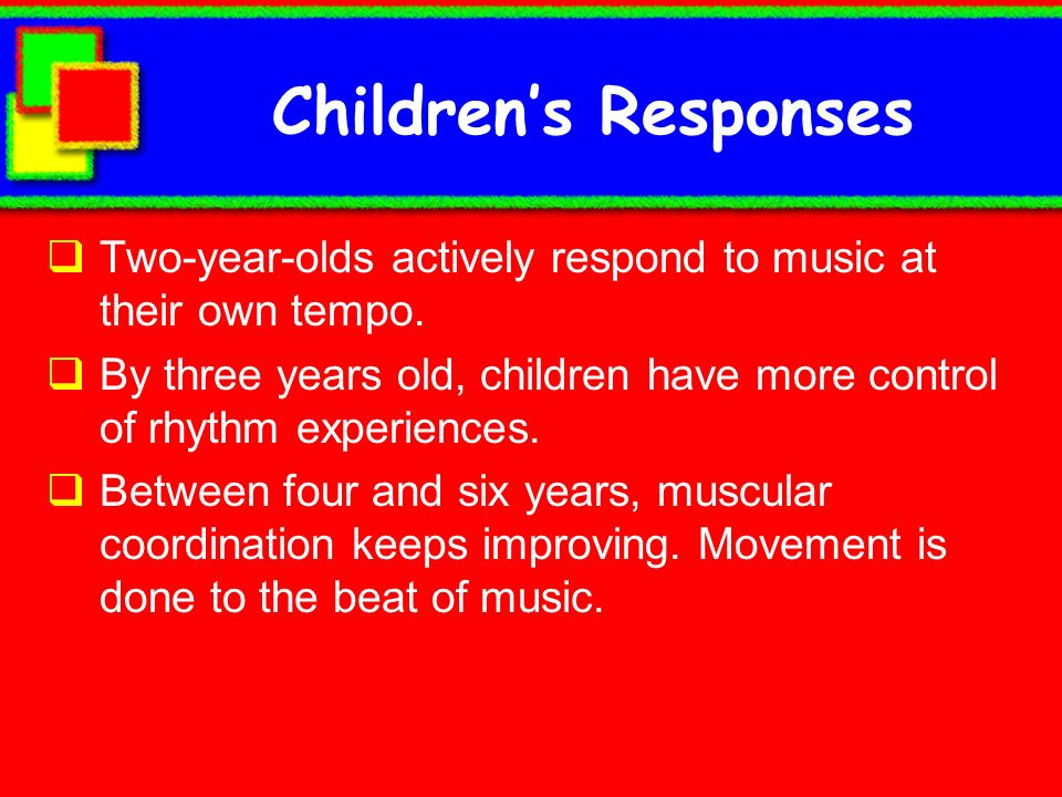 Children's Responses Two-year-olds actively respond to music at their own tempo.