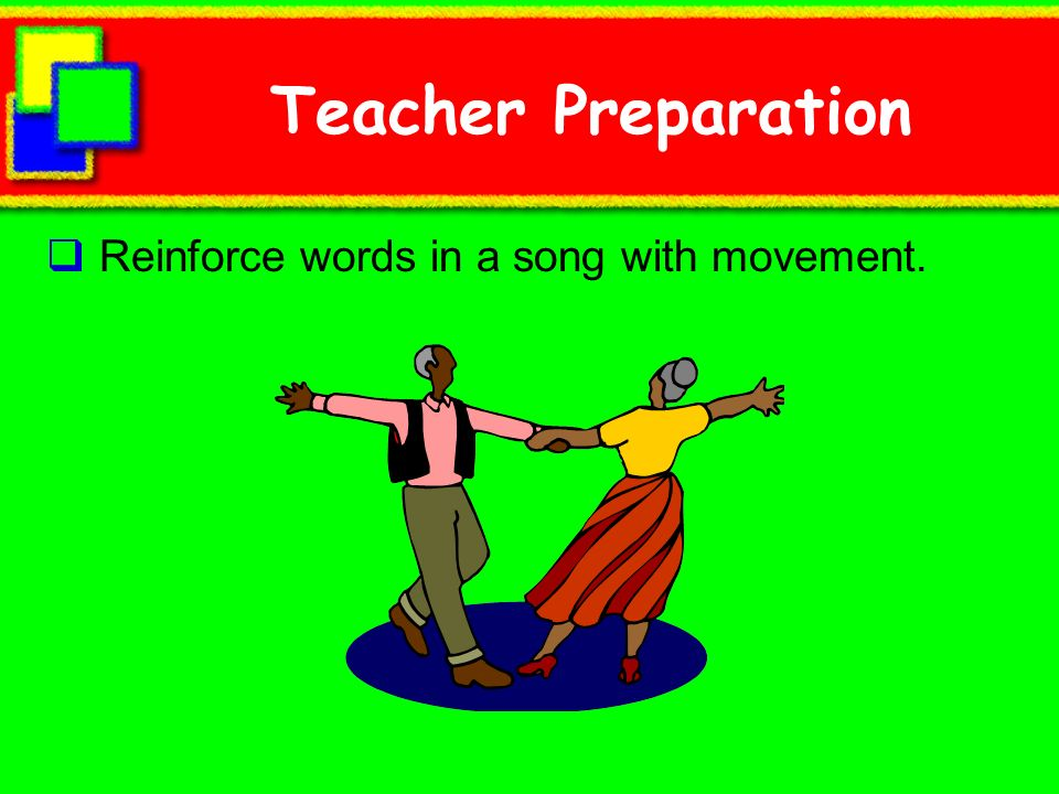 Teacher Preparation Reinforce words in a song with movement.