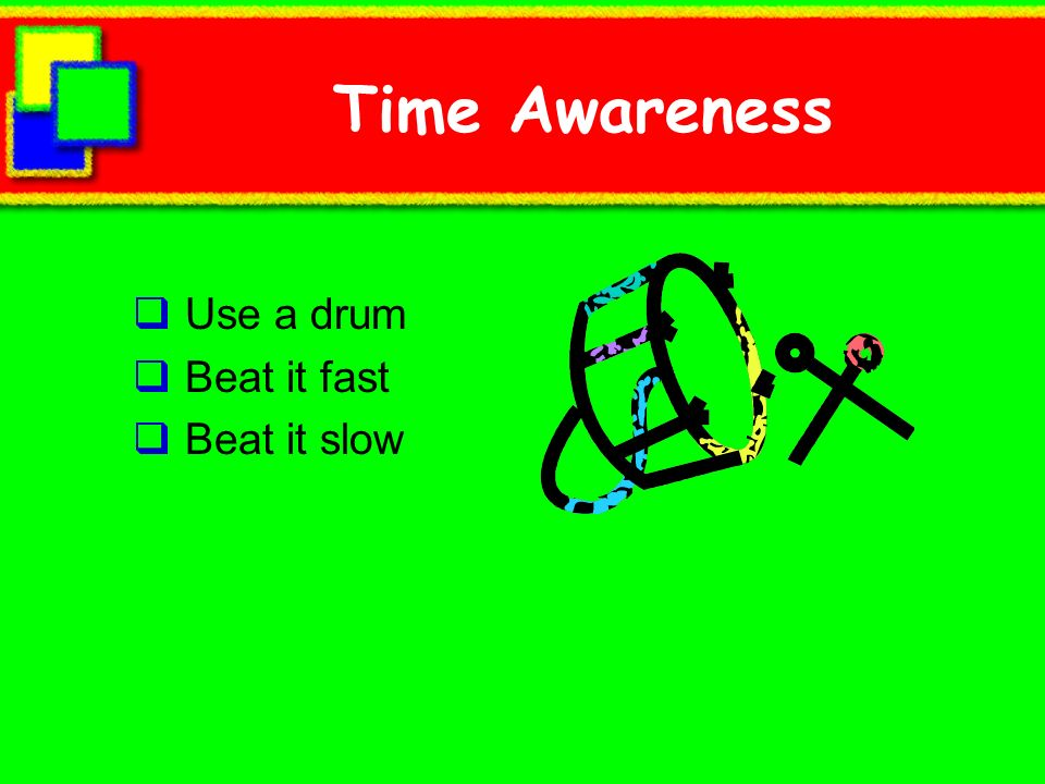 Time Awareness Use a drum Beat it fast Beat it slow
