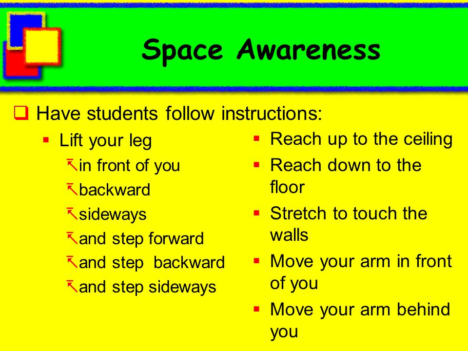 Space Awareness Have students follow instructions: Lift your leg