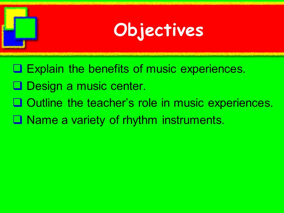 Objectives Explain the benefits of music experiences.