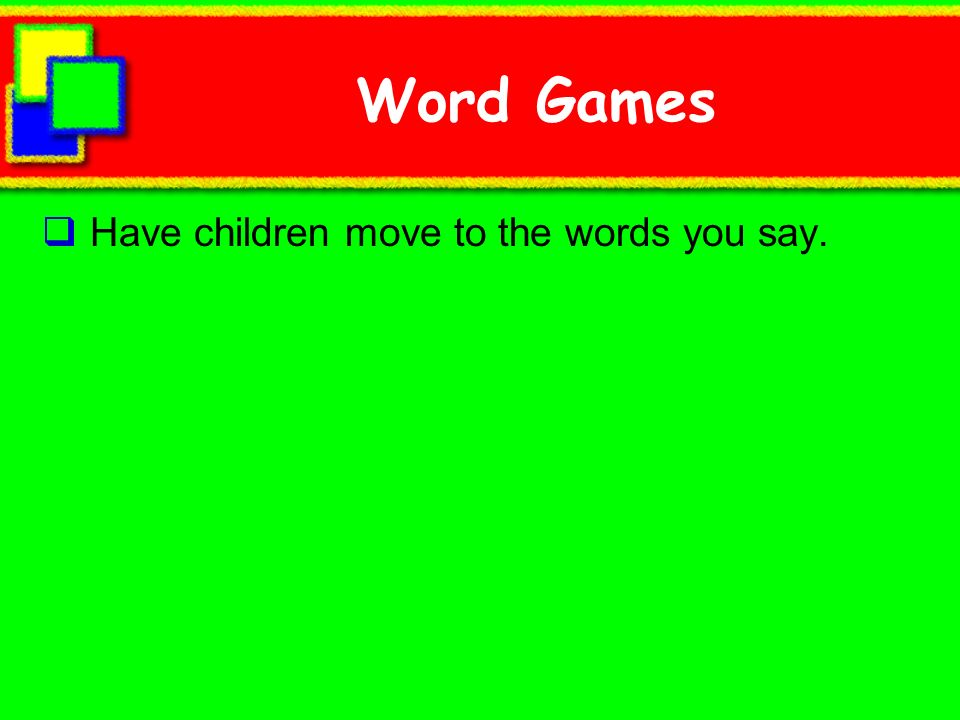 Word Games Have children move to the words you say.