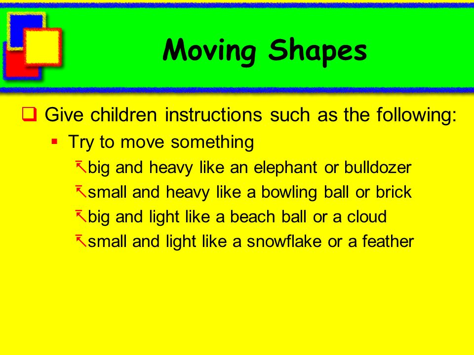 Moving Shapes Give children instructions such as the following: