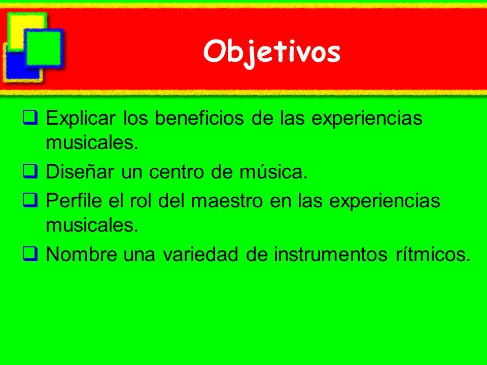 Objetivos Explicar los beneficios de las experiencias musicales.
