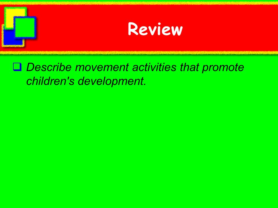 Review Describe movement activities that promote children s development.