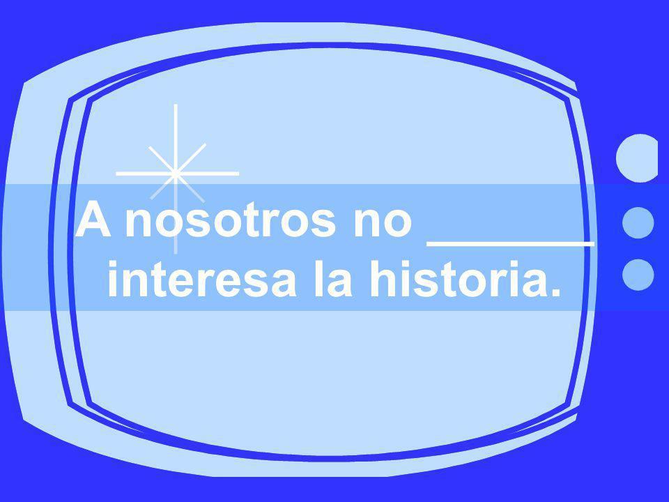 A nosotros no ______ interesa la historia.