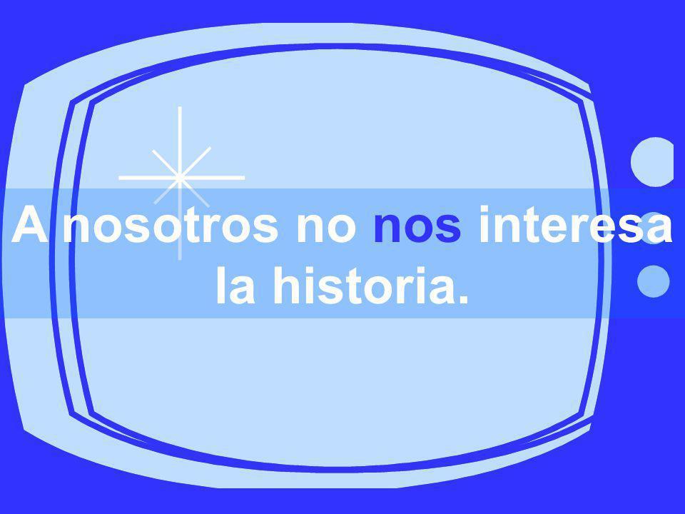 A nosotros no nos interesa la historia.