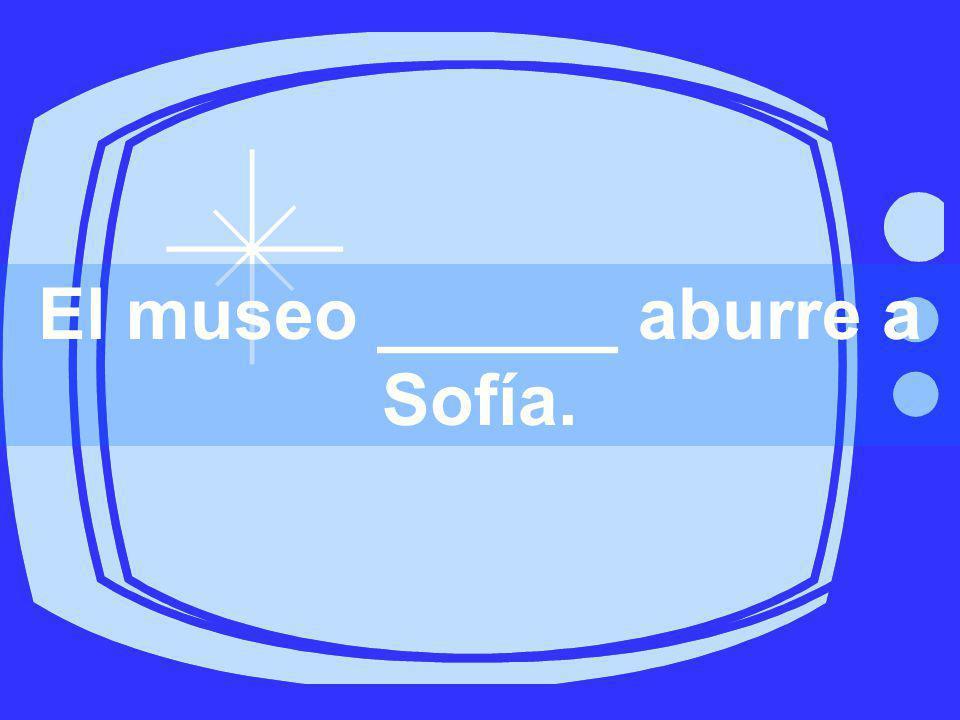 El museo ______ aburre a Sofía.
