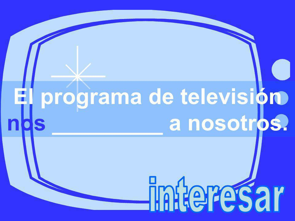 El programa de televisión nos _________ a nosotros.