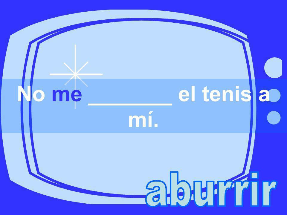 No me _______ el tenis a mí.