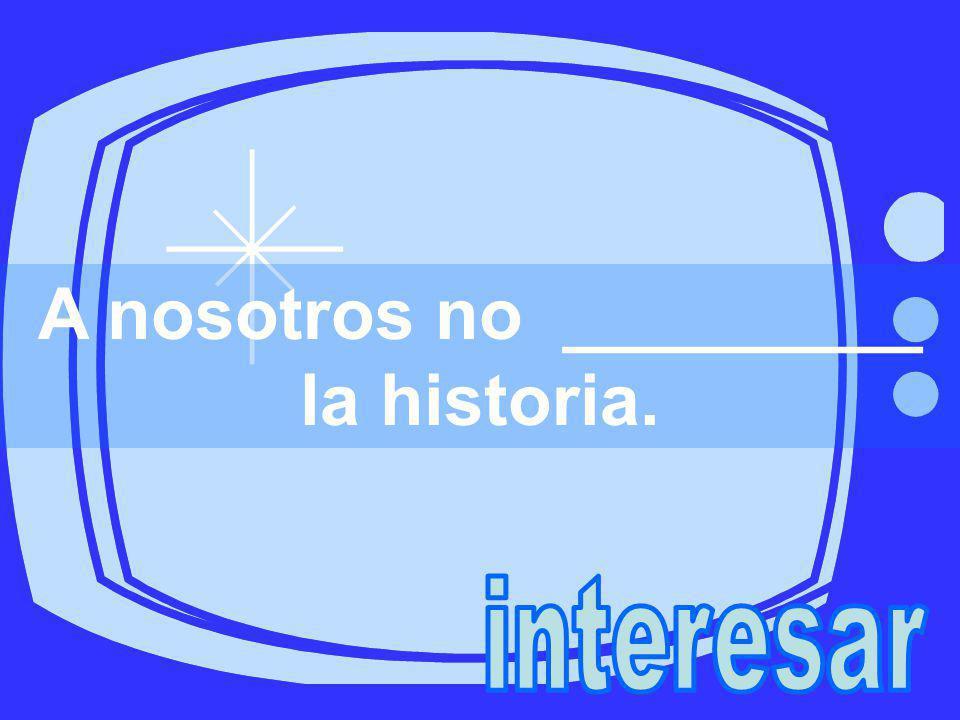A nosotros no _________ la historia.