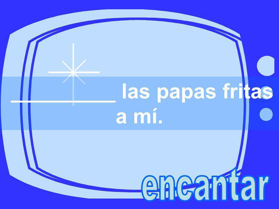 _________ las papas fritas a mí.