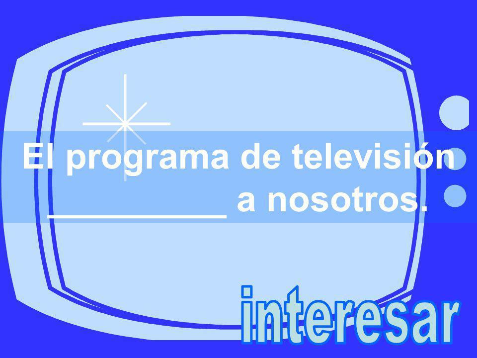 El programa de televisión _________ a nosotros.