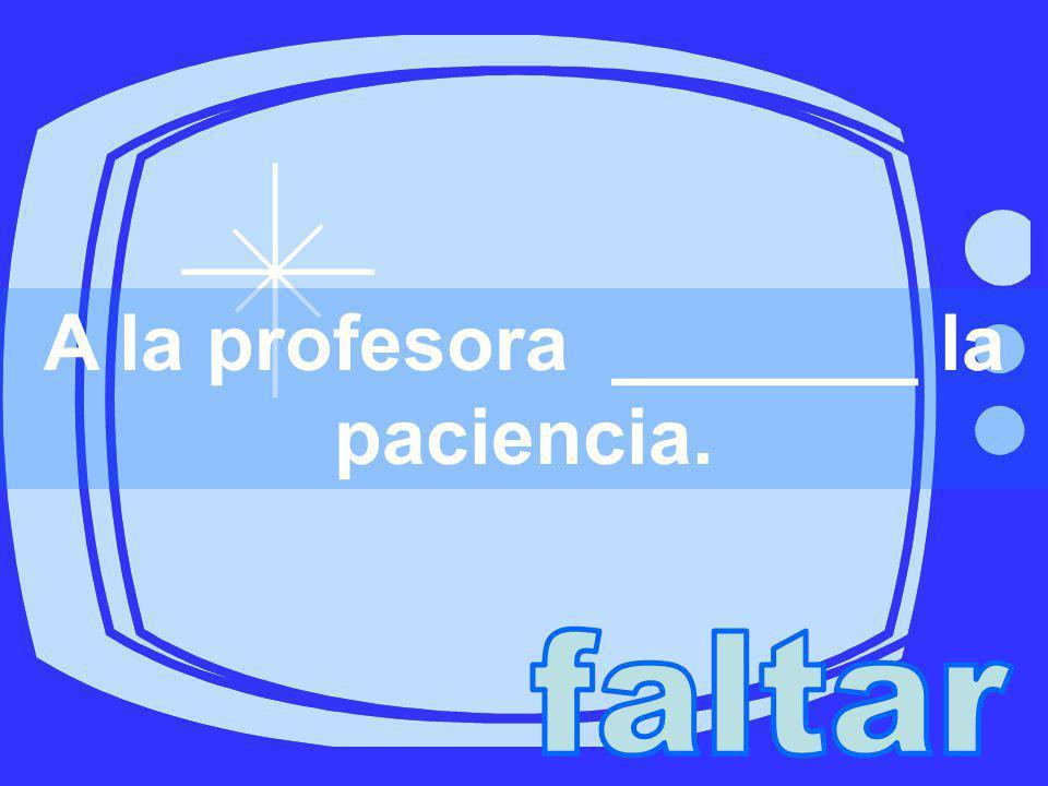 A la profesora _______ la paciencia.