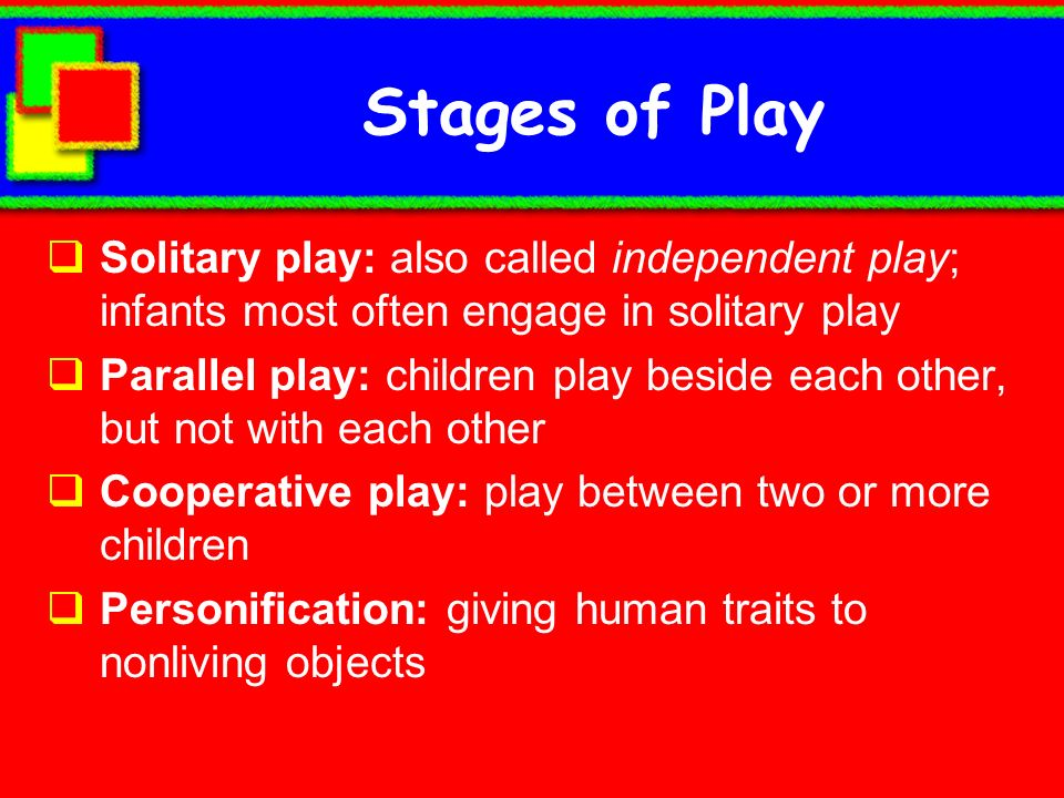 Stages of Play Solitary play: also called independent play; infants most often engage in solitary play.