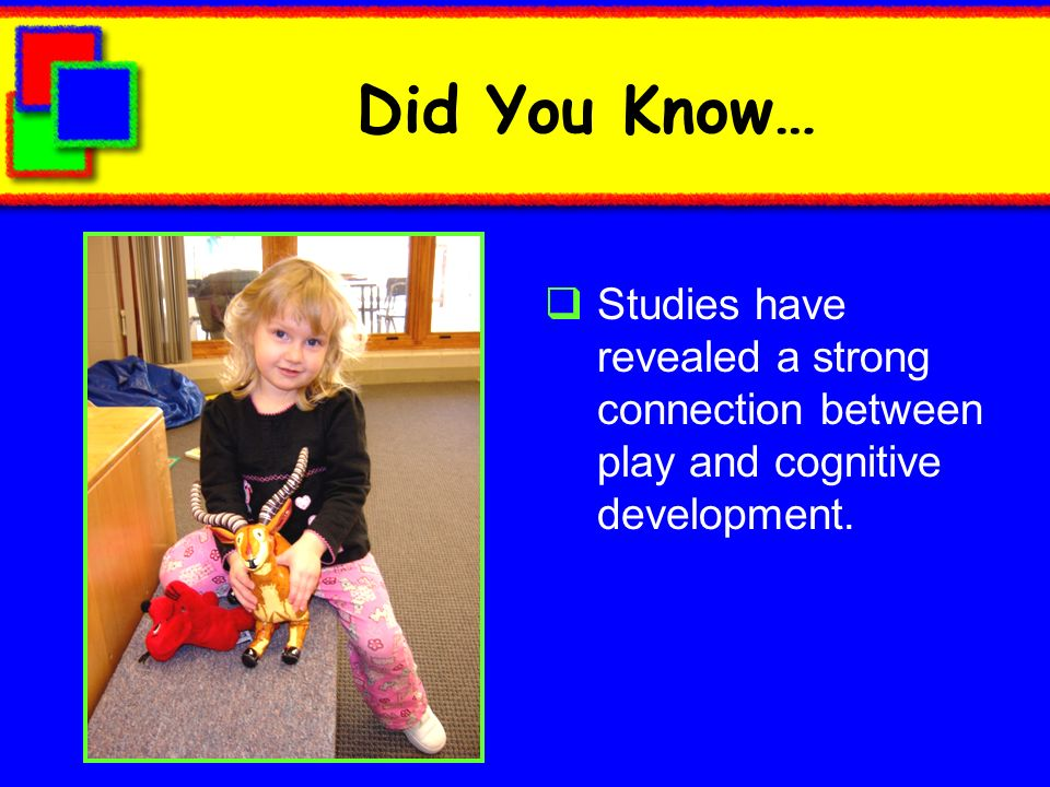 Did You Know… Studies have revealed a strong connection between play and cognitive development.