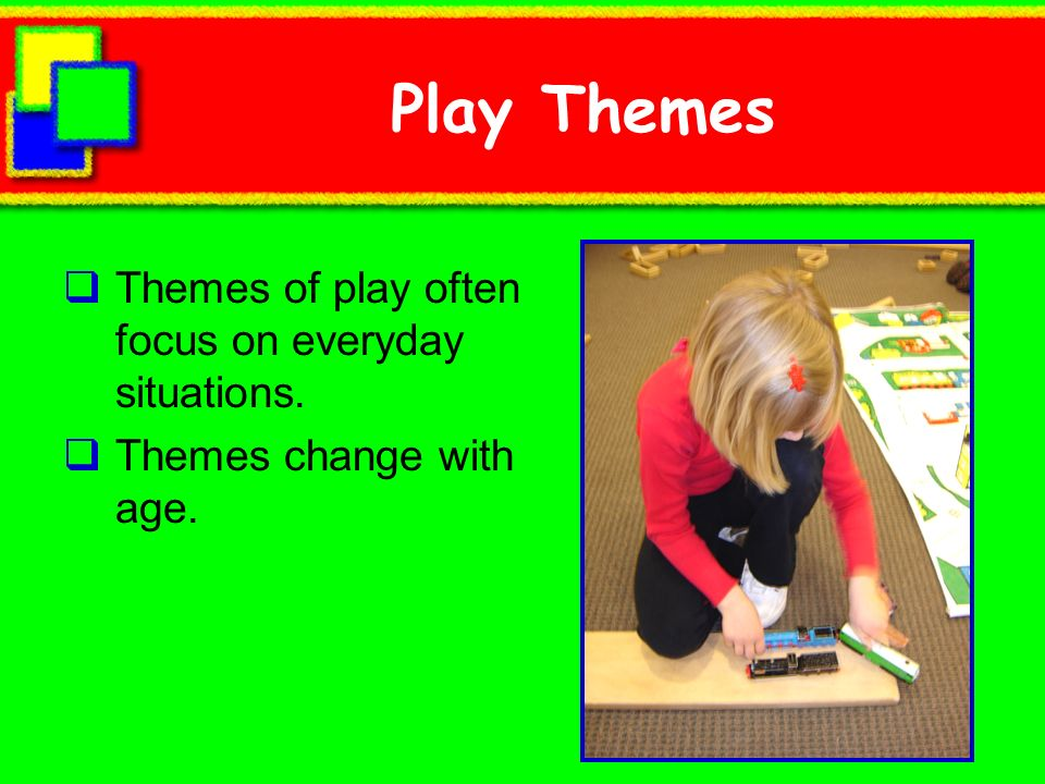 Play Themes Themes of play often focus on everyday situations.