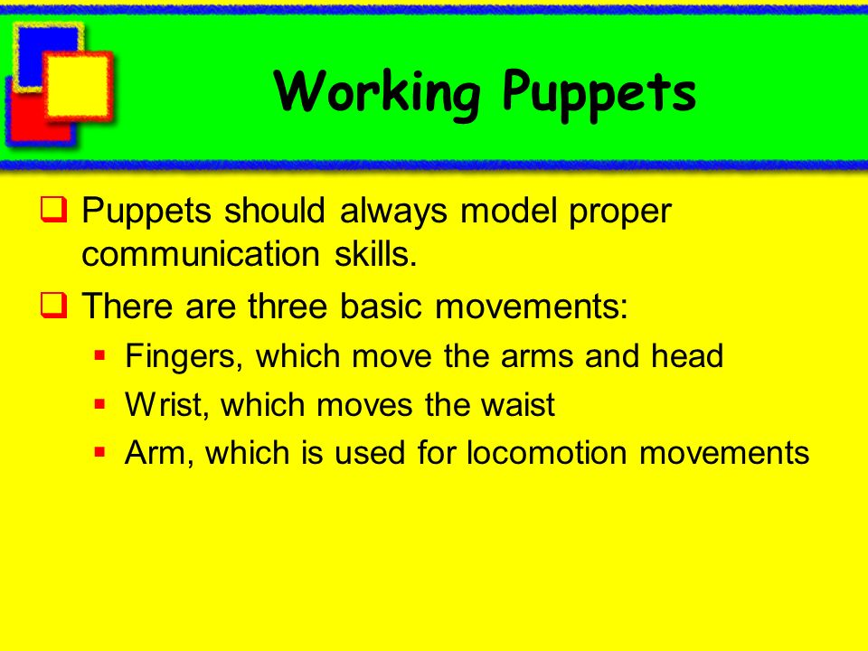 Working Puppets Puppets should always model proper communication skills. There are three basic movements: