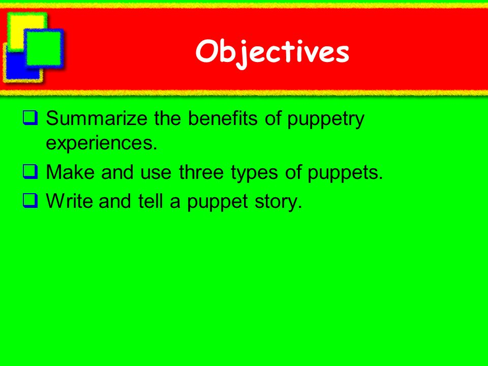 Objectives Summarize the benefits of puppetry experiences.