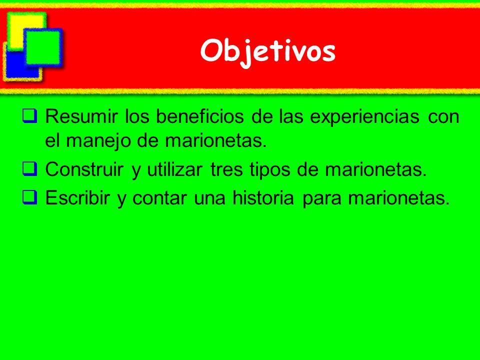 Objetivos Resumir los beneficios de las experiencias con el manejo de marionetas. Construir y utilizar tres tipos de marionetas.