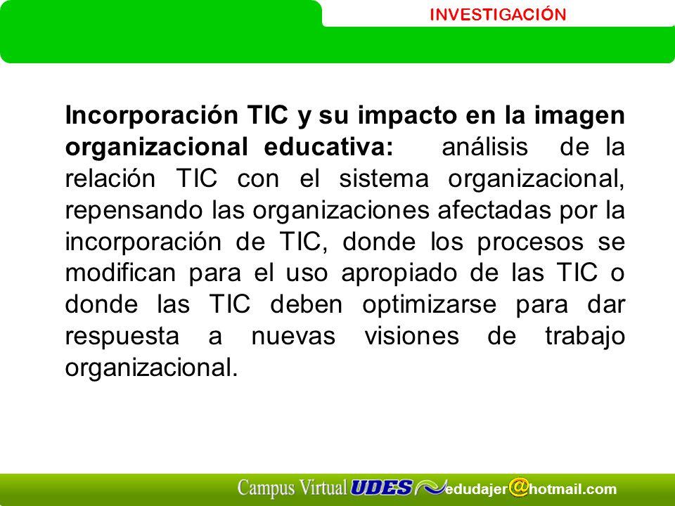 Incorporación TIC y su impacto en la imagen organizacional educativa: análisis de la relación TIC con el sistema organizacional, repensando las organizaciones afectadas por la incorporación de TIC, donde los procesos se modifican para el uso apropiado de las TIC o donde las TIC deben optimizarse para dar respuesta a nuevas visiones de trabajo organizacional.