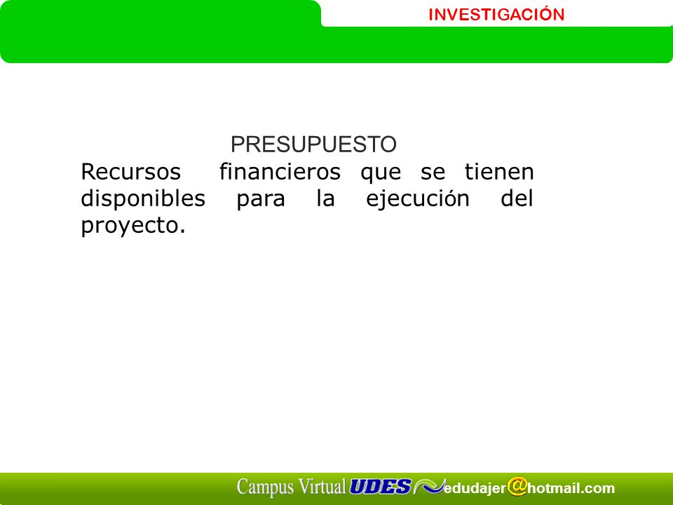 PRESUPUESTO Recursos financieros que se tienen disponibles para la ejecución del proyecto.