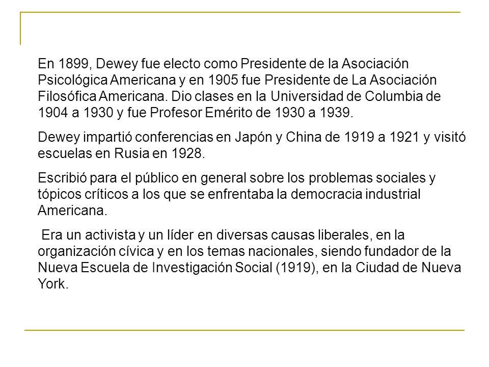 En 1899, Dewey fue electo como Presidente de la Asociación Psicológica Americana y en 1905 fue Presidente de La Asociación Filosófica Americana. Dio clases en la Universidad de Columbia de 1904 a 1930 y fue Profesor Emérito de 1930 a 1939.