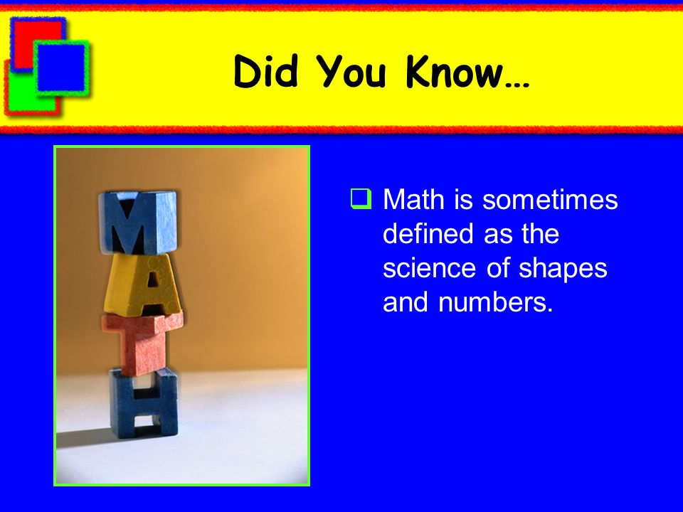 Did You Know… Math is sometimes defined as the science of shapes and numbers.