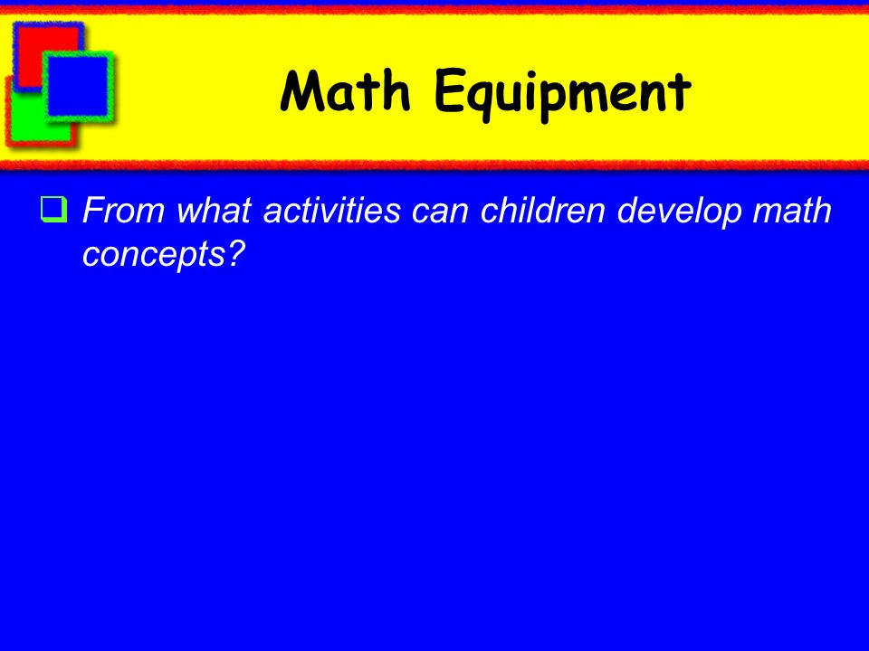 Math Equipment From what activities can children develop math concepts