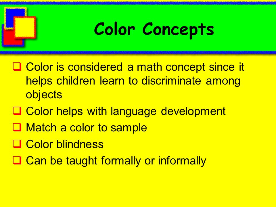 Color ConceptsColor is considered a math concept since it helps children learn to discriminate among objects.