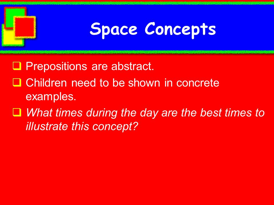 Space Concepts Prepositions are abstract.