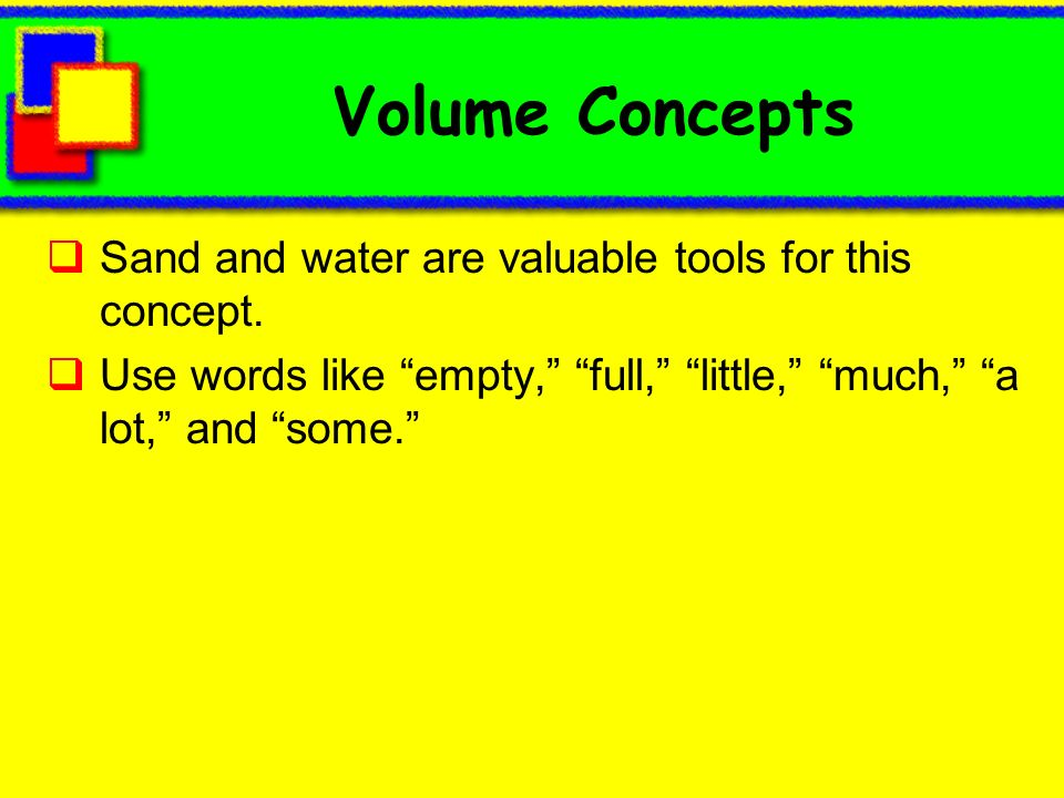 Volume Concepts Sand and water are valuable tools for this concept.