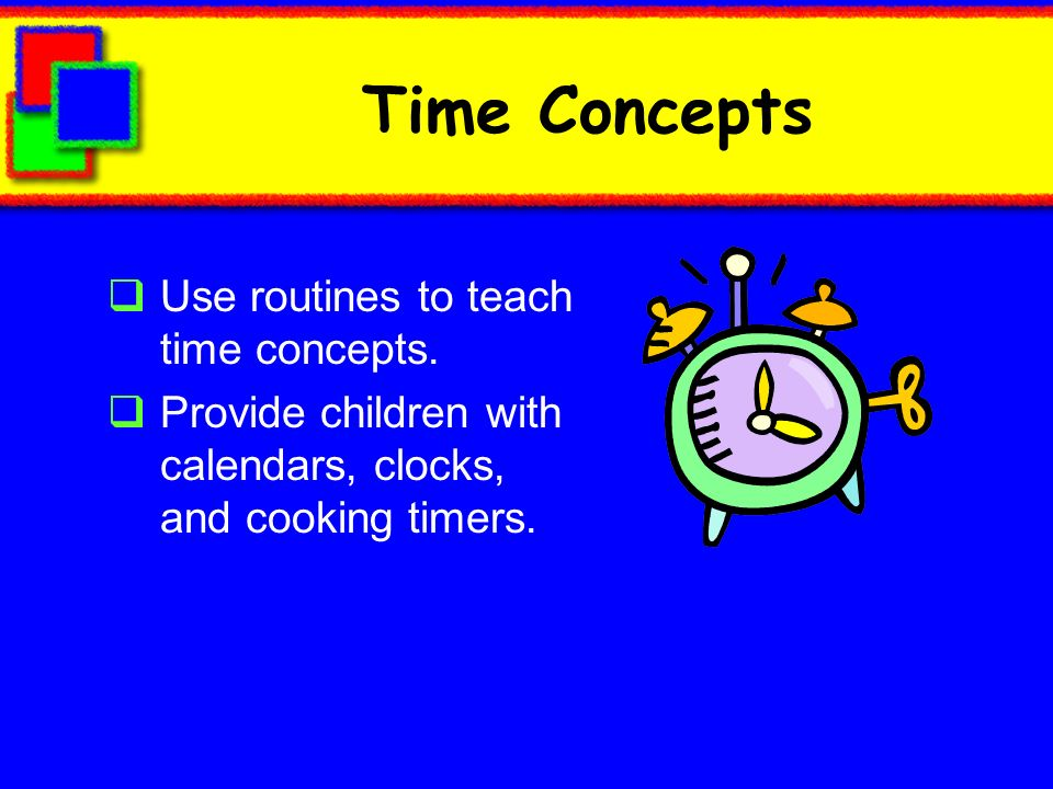 Time Concepts Use routines to teach time concepts.