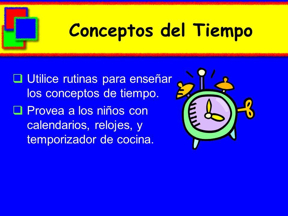 Conceptos del TiempoUtilice rutinas para enseñar los conceptos de tiempo. Provea a los niños con calendarios, relojes, y temporizador de cocina.