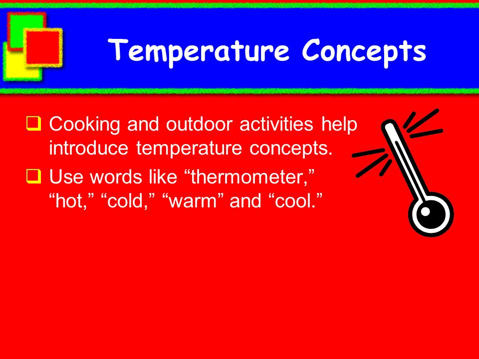Temperature Concepts Cooking and outdoor activities help introduce temperature concepts.