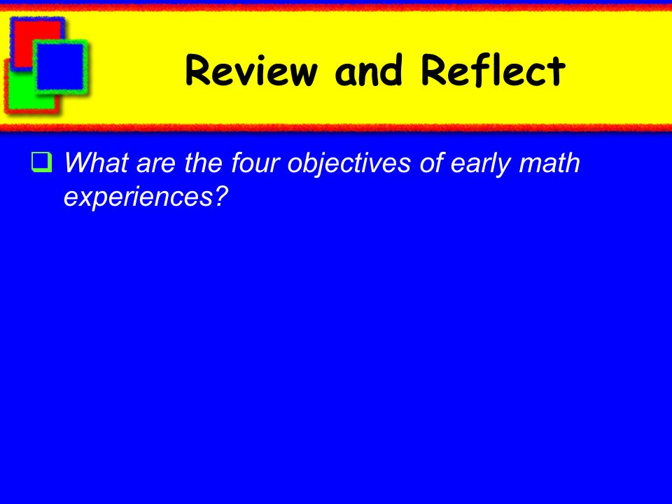 Review and Reflect What are the four objectives of early math experiences
