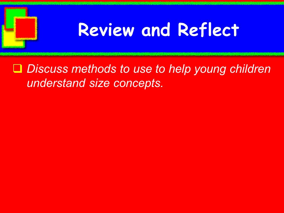 Review and Reflect Discuss methods to use to help young children understand size concepts.