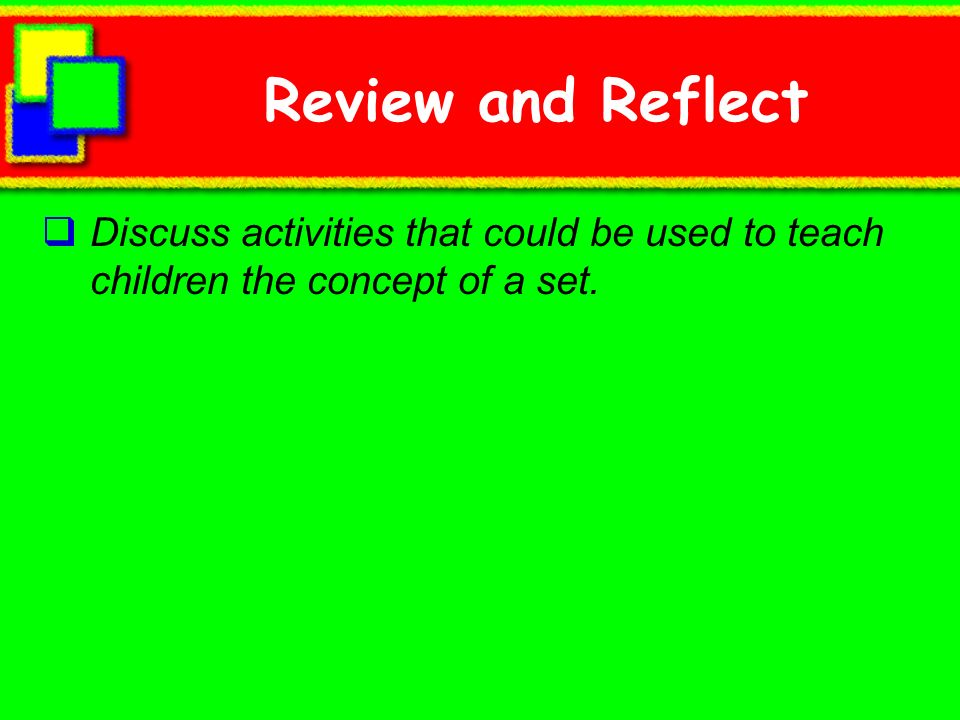 Review and Reflect Discuss activities that could be used to teach children the concept of a set.