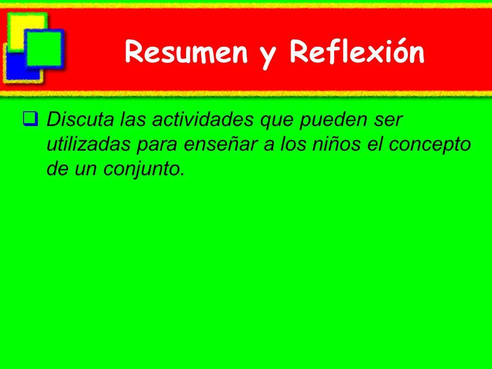 Resumen y ReflexiónDiscuta las actividades que pueden ser utilizadas para enseñar a los niños el concepto de un conjunto.