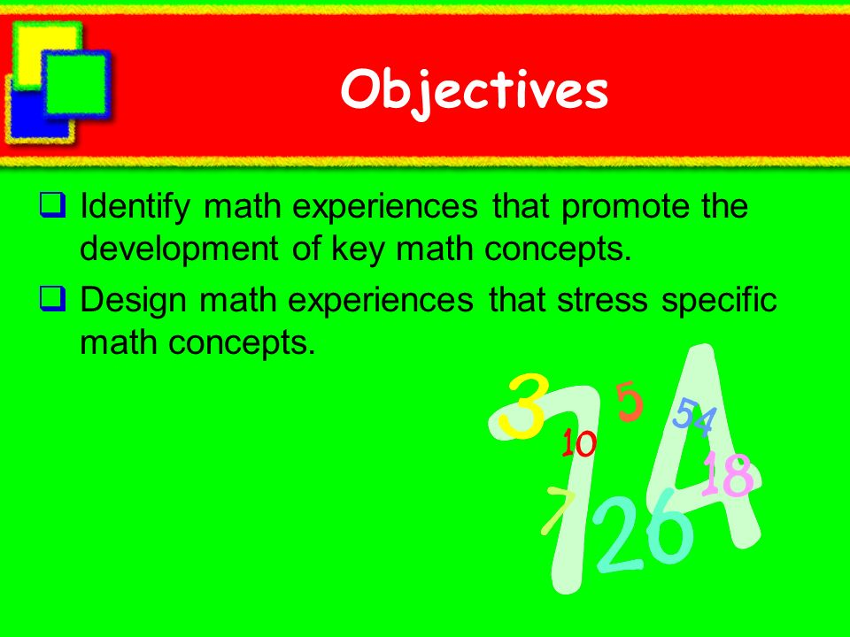 Objectives Identify math experiences that promote the development of key math concepts.