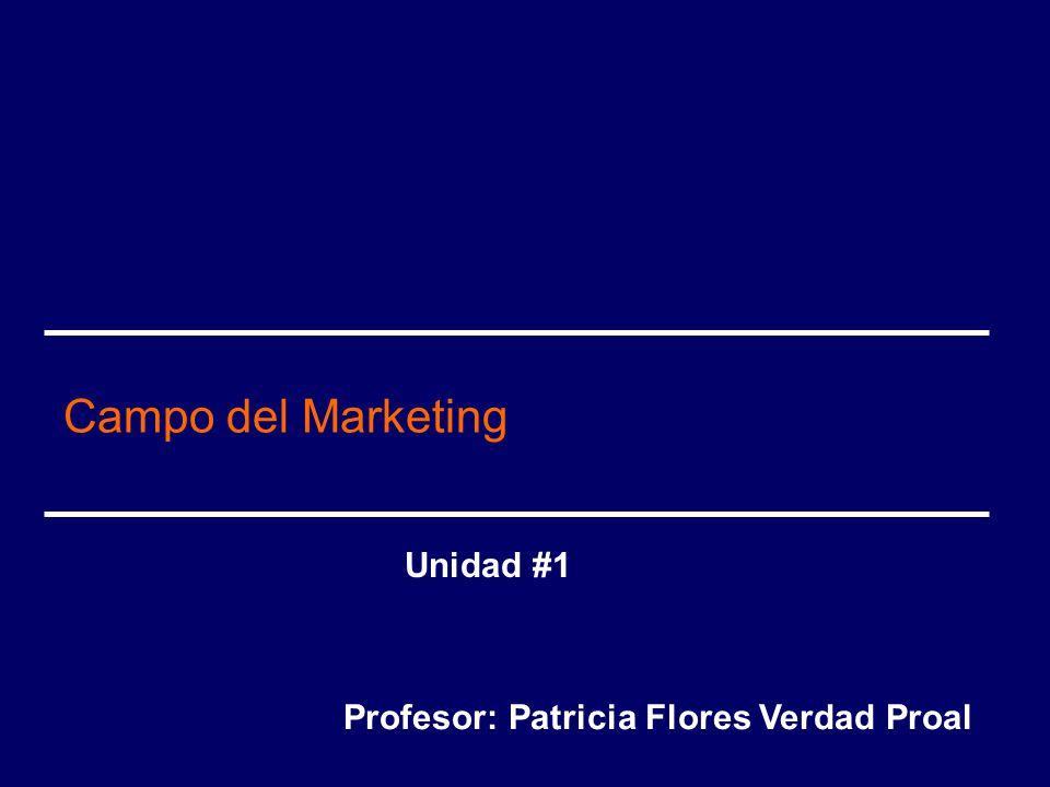 Campo del Marketing Unidad #1 Profesor: Patricia Flores Verdad Proal