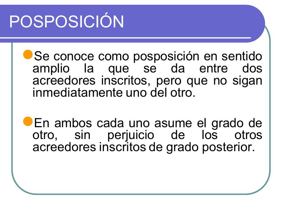 POSPOSICIÓN Se conoce como posposición en sentido amplio la que se da entre dos acreedores inscritos, pero que no sigan inmediatamente uno del otro.